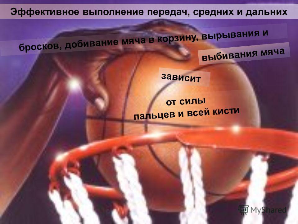 бросков, добивание мяча в корзину, вырывания и Эффективное выполнение передач, средних и дальних выбивания мяча зависит от силы пальцев и всей кисти