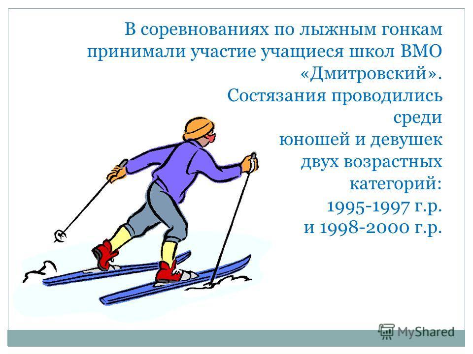 В соревнованиях по лыжным гонкам принимали участие учащиеся школ ВМО «Дмитровский». Состязания проводились среди юношей и девушек двух возрастных категорий: 1995-1997 г.р. и 1998-2000 г.р.