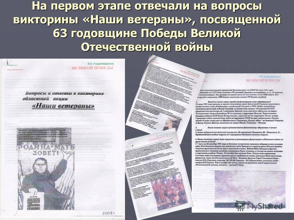 На первом этапе отвечали на вопросы викторины «Наши ветераны», посвященной 63 годовщине Победы Великой Отечественной войны.