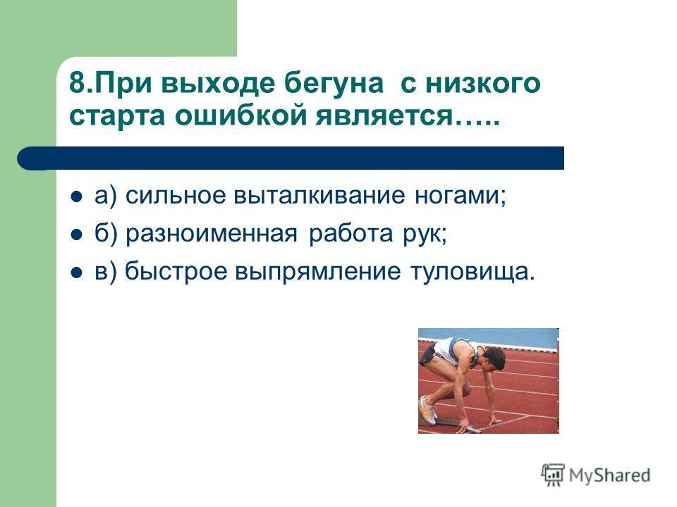 8.При выходе бегуна с низкого старта ошибкой является….. а) сильное выталкивание ногами; б) разноименная работа рук; в) быстрое выпрямление туловища.