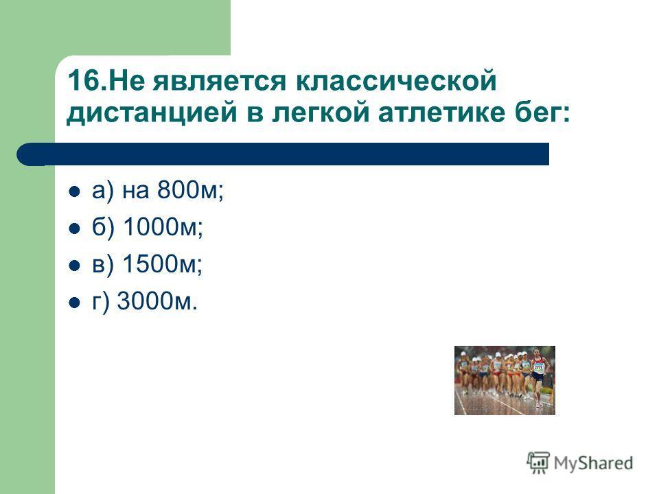 16.Не является классической дистанцией в легкой атлетике бег: а) на 800м; б) 1000м; в) 1500м; г) 3000м.