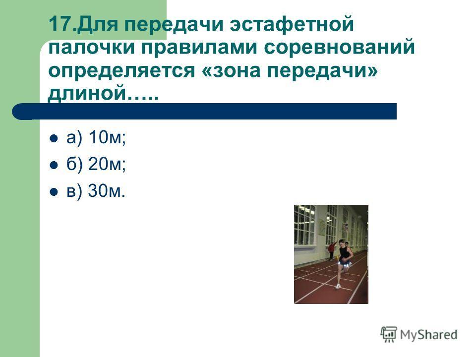 17.Для передачи эстафетной палочки правилами соревнований определяется «зона передачи» длиной….. а) 10м; б) 20м; в) 30м.