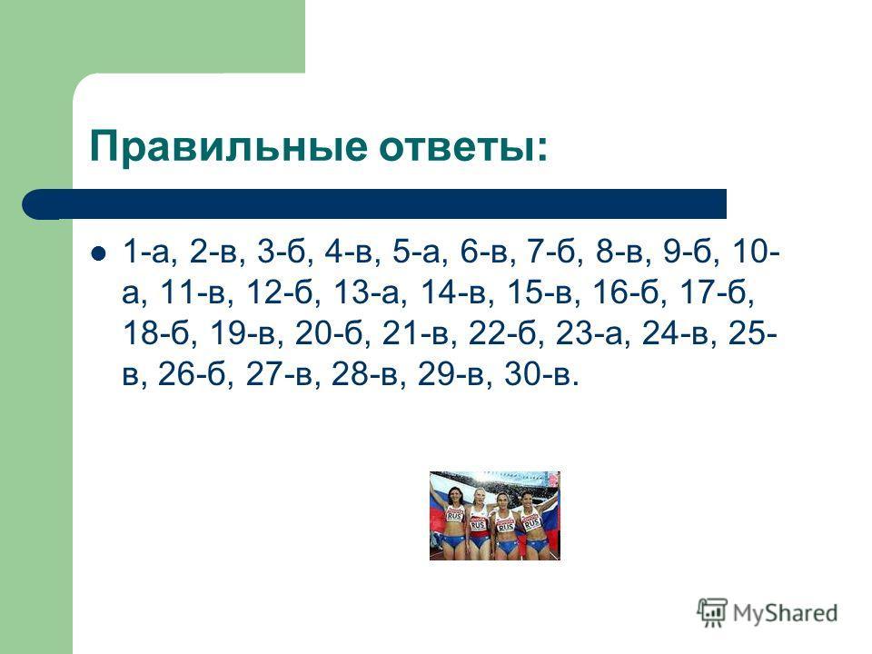 Правильные ответы: 1-а, 2-в, 3-б, 4-в, 5-а, 6-в, 7-б, 8-в, 9-б, 10- а, 11-в, 12-б, 13-а, 14-в, 15-в, 16-б, 17-б, 18-б, 19-в, 20-б, 21-в, 22-б, 23-а, 24-в, 25- в, 26-б, 27-в, 28-в, 29-в, 30-в.