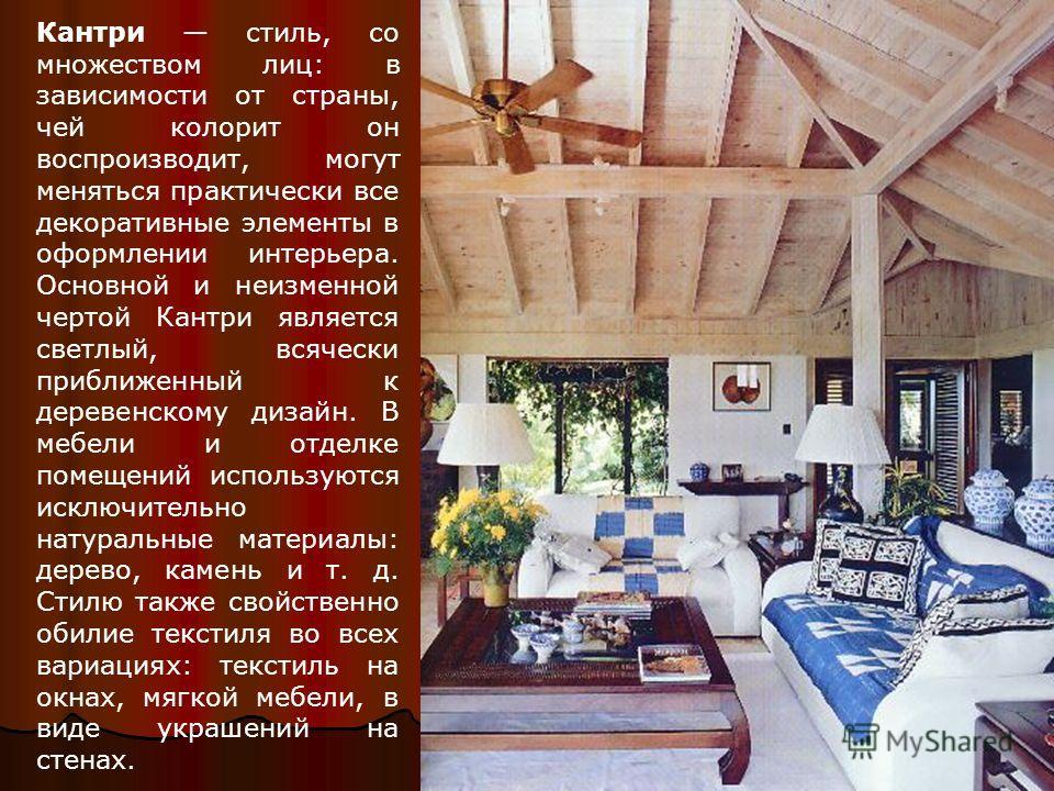 Кантри стиль, со множеством лиц: в зависимости от страны, чей колорит он воспроизводит, могут меняться практически все декоративные элементы в оформлении интерьера. Основной и неизменной чертой Кантри является светлый, всячески приближенный к деревен
