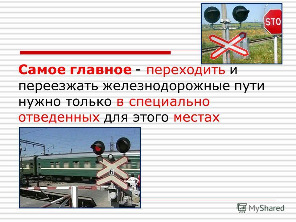 Самое главное - переходить и переезжать железнодорожные пути нужно только в специально отведенных для этого местах