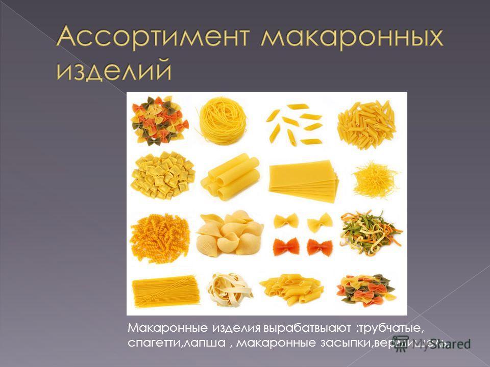 Макаронные изделия вырабатвыают :трубчатые, спагетти,лапша, макаронные засыпки,вермишель.
