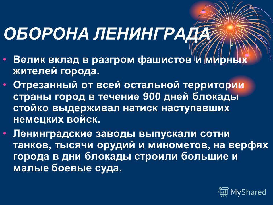 ОБОРОНА ЛЕНИНГРАДА Велик вклад в разгром фашистов и мирных жителей города. Отрезанный от всей остальной территории страны город в течение 900 дней блокады стойко выдерживал натиск наступавших немецких войск. Ленинградские заводы выпускали сотни танко