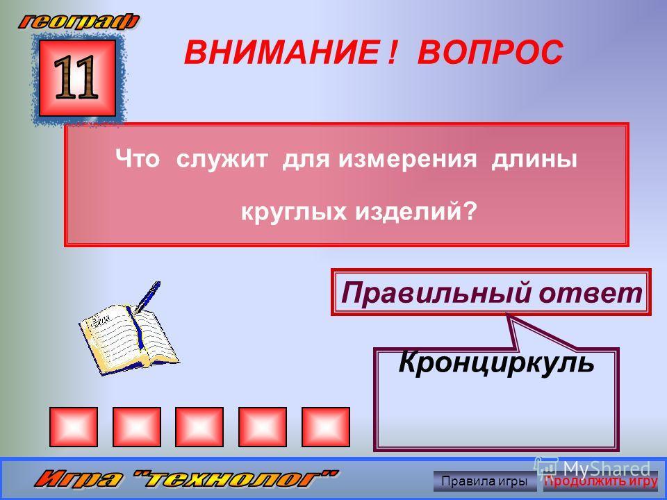 ВНИМАНИЕ ! ВОПРОС Что служит для проверки прямоугольности элементов деталей? Правильный ответ Угольник Правила игрыПродолжить игру
