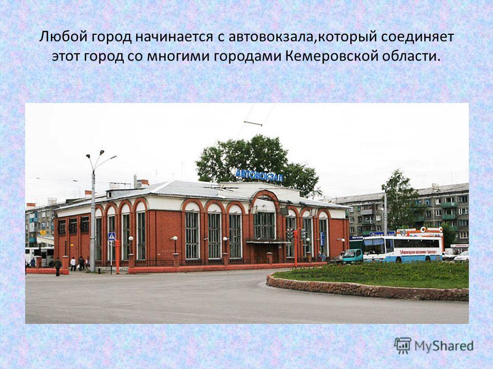 Любой город начинается с автовокзала,который соединяет этот город со многими городами Кемеровской области.