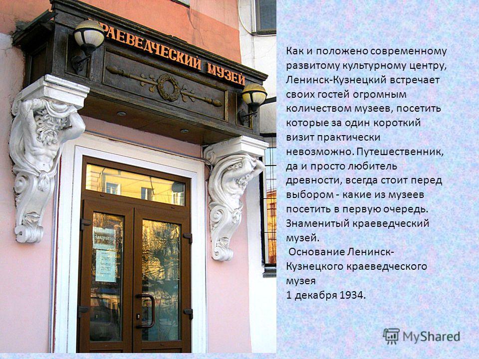 Как и положено современному развитому культурному центру, Ленинск-Кузнецкий встречает своих гостей огромным количеством музеев, посетить которые за один короткий визит практически невозможно. Путешественник, да и просто любитель древности, всегда сто