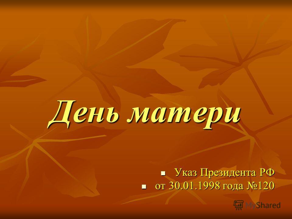 День матери Указ Президента РФ Указ Президента РФ от 30.01.1998 года 120 от 30.01.1998 года 120