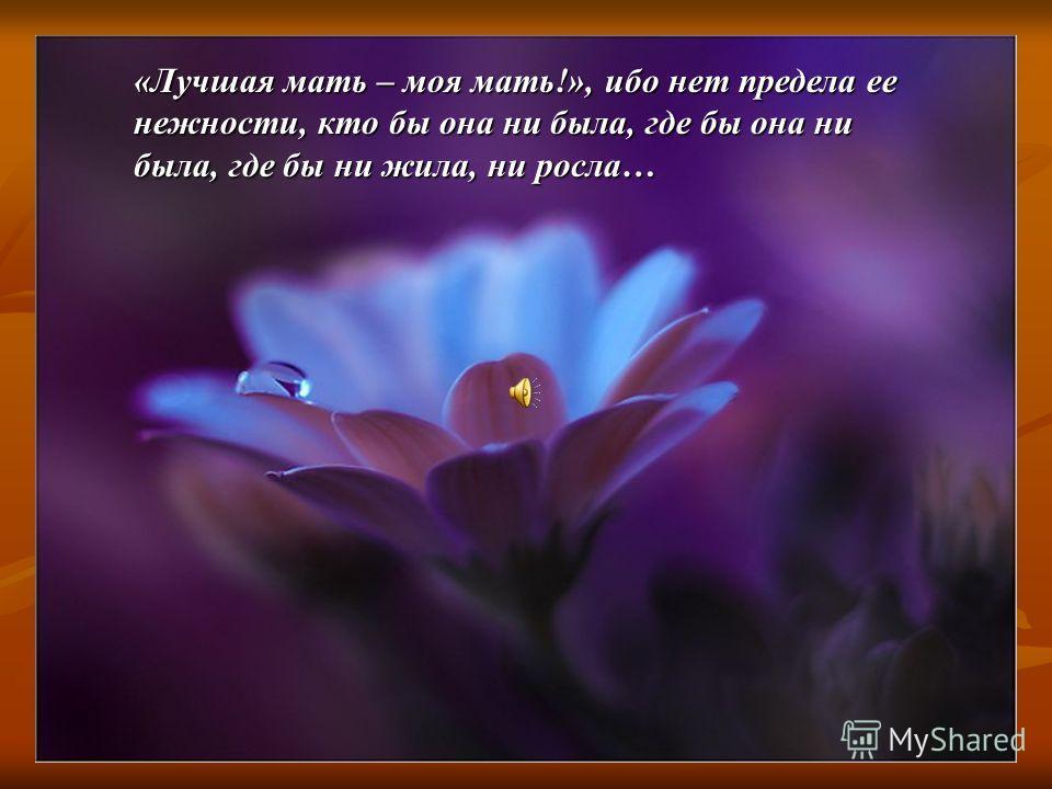 «Лучшая мать – моя мать!», ибо нет предела ее нежности, кто бы она ни была, где бы она ни была, где бы ни жила, ни росла…