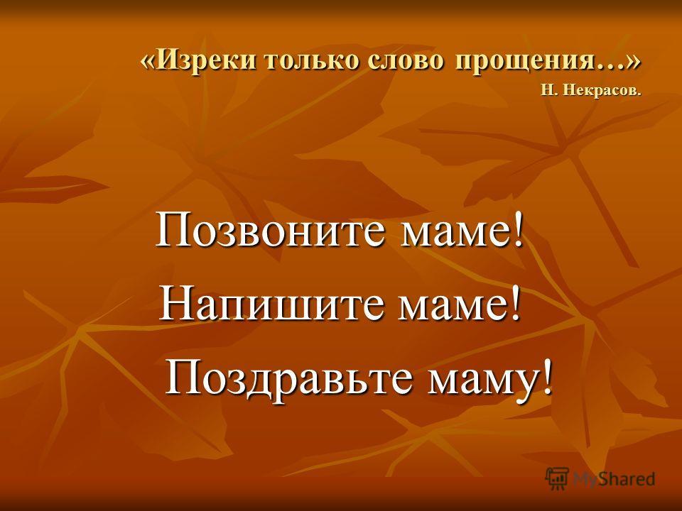 «Изреки только слово прощения…» Н. Некрасов. Позвоните маме! Напишите маме! Поздравьте маму! Поздравьте маму!
