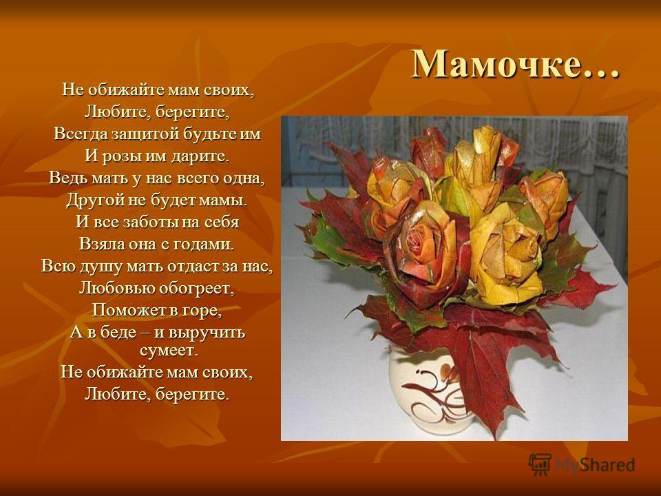 Мамочке… Не обижайте мам своих, Не обижайте мам своих, Любите, берегите, Всегда защитой будьте им И розы им дарите. Ведь мать у нас всего одна, Другой не будет мамы. И все заботы на себя Взяла она с годами. Всю душу мать отдаст за нас, Любовью обогре