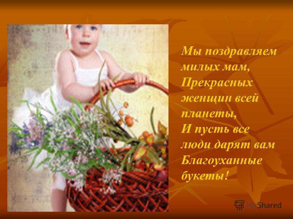 Мы поздравляем милых мам, Прекрасных женщин всей планеты, И пусть все люди дарят вам Благоуханные букеты!