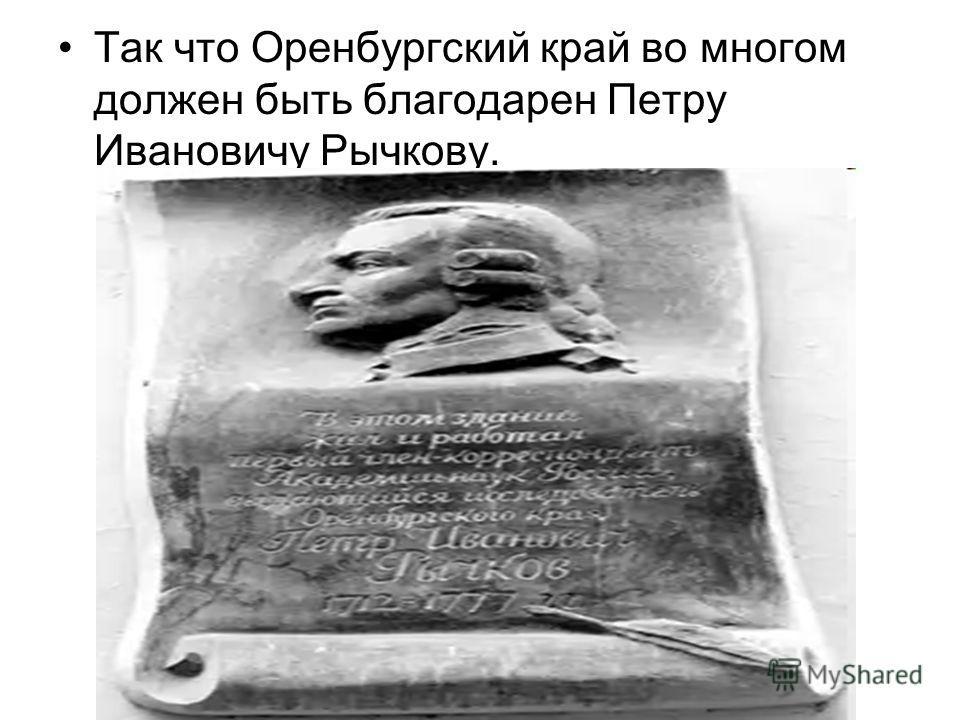 Так что Оренбургский край во многом должен быть благодарен Петру Ивановичу Рычкову.