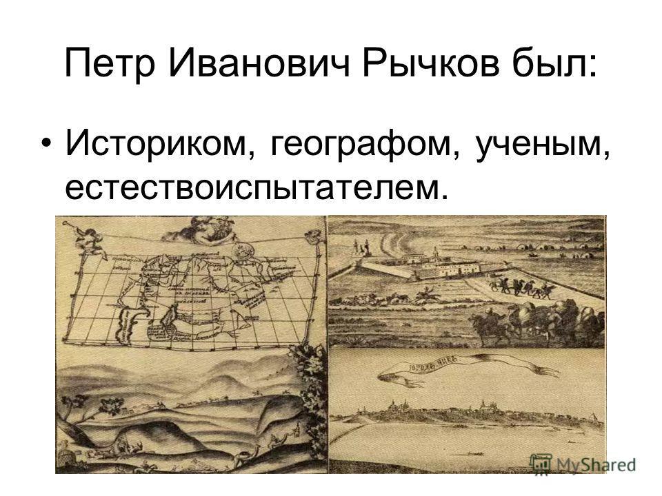 Петр Иванович Рычков был: Историком, географом, ученым, естествоиспытателем.