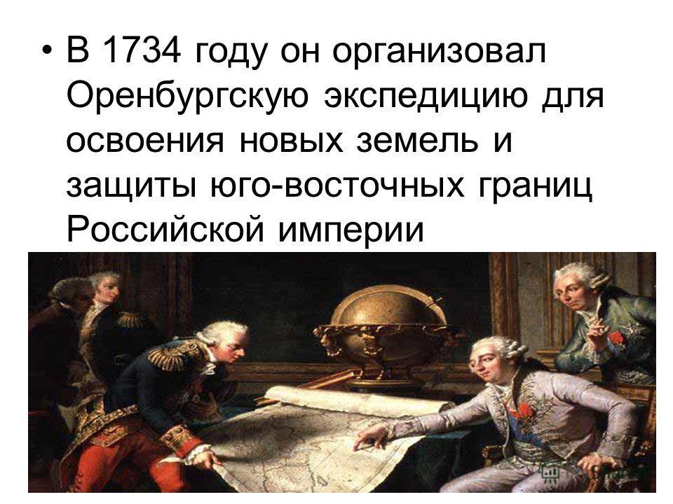 В 1734 году он организовал Оренбургскую экспедицию для освоения новых земель и защиты юго-восточных границ Российской империи