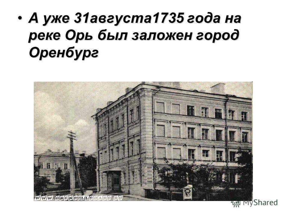 А уже 31августа1735 года на реке Орь был заложен город Оренбург