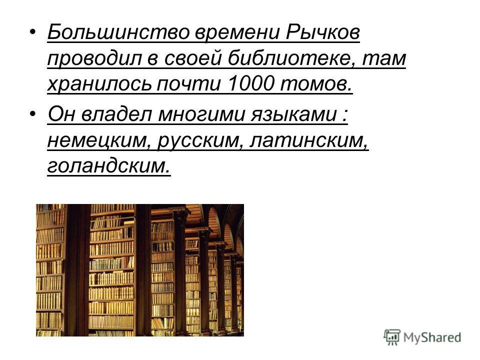 Большинство времени Рычков проводил в своей библиотеке, там хранилось почти 1000 томов. Он владел многими языками : немецким, русским, латинским, голандским.