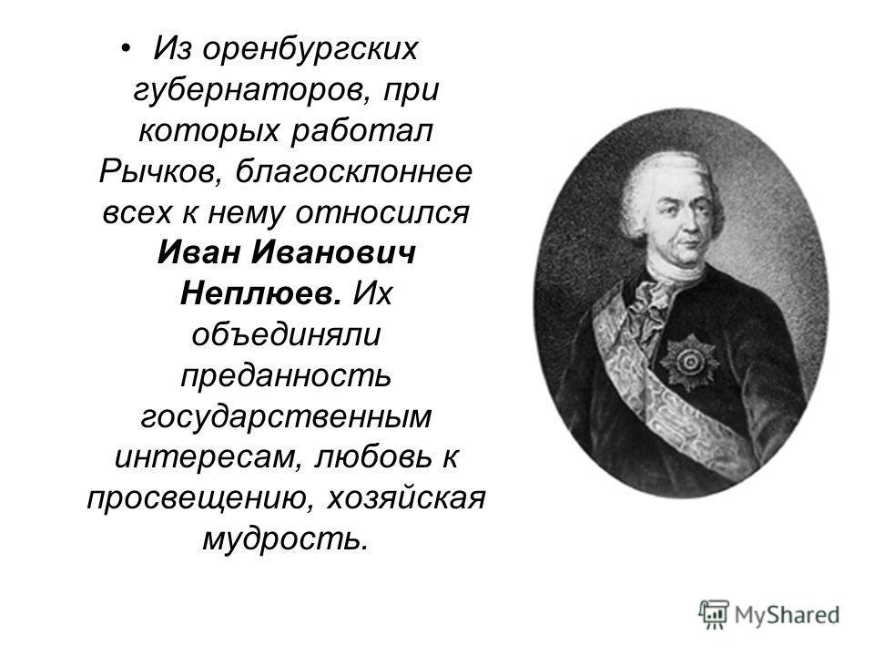 Из оренбургских губернаторов, при которых работал Рычков, благосклоннее всех к нему относился Иван Иванович Неплюев. Их объединяли преданность государственным интересам, любовь к просвещению, хозяйская мудрость.