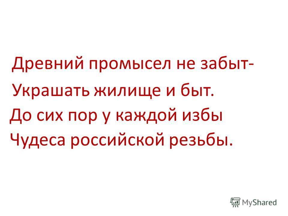 Древний промысел не забыт- Украшать жилище и быт. До сих пор у каждой избы Чудеса российской резьбы.