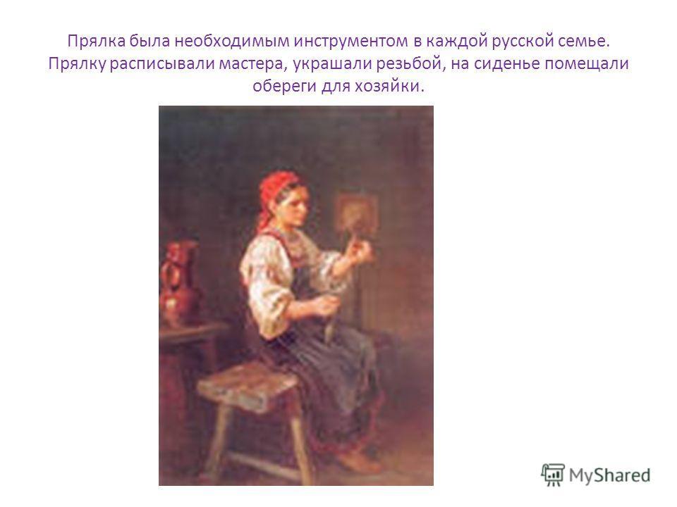 Прялка была необходимым инструментом в каждой русской семье. Прялку расписывали мастера, украшали резьбой, на сиденье помещали обереги для хозяйки.