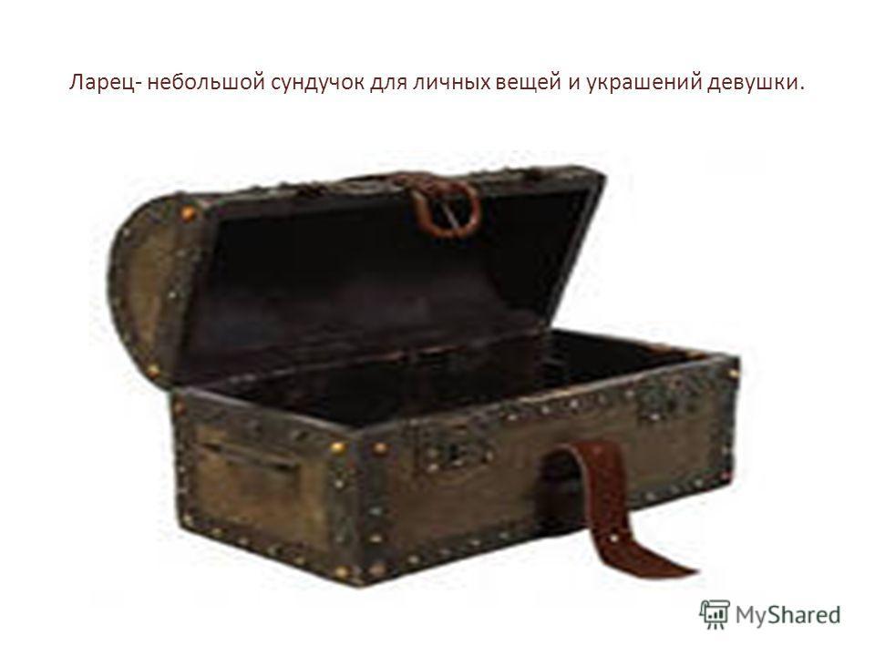 Ларец- небольшой сундучок для личных вещей и украшений девушки.