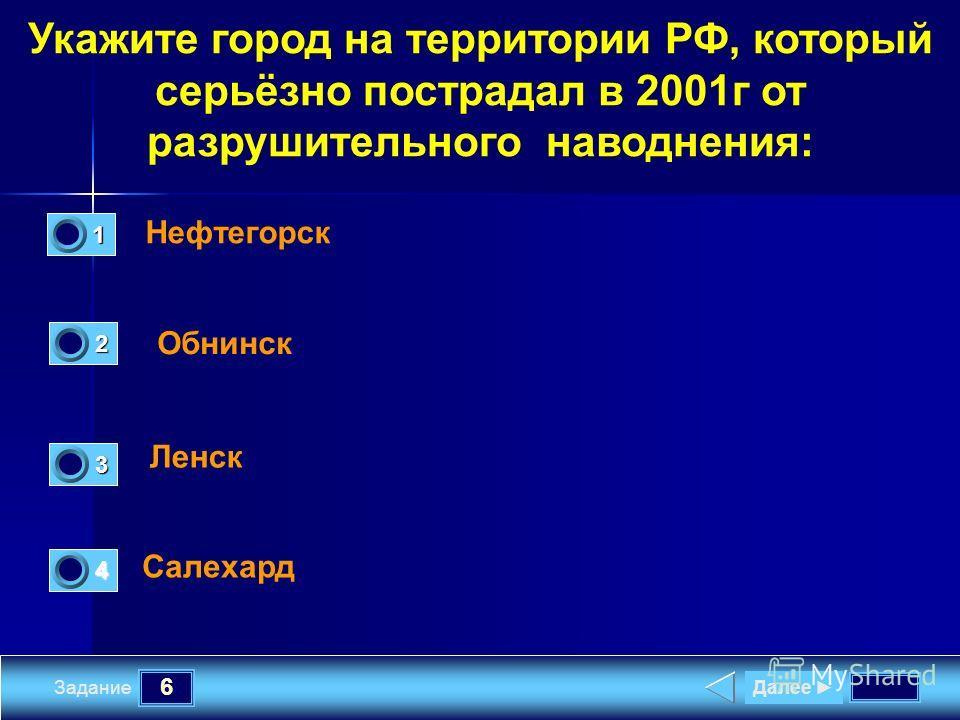 6 Задание Укажите город на территории РФ, который серьёзно пострадал в 2001г от разрушительного наводнения: Нефтегорск Обнинск Ленск Салехард Далее 1 0 2 0 4 0 3 1