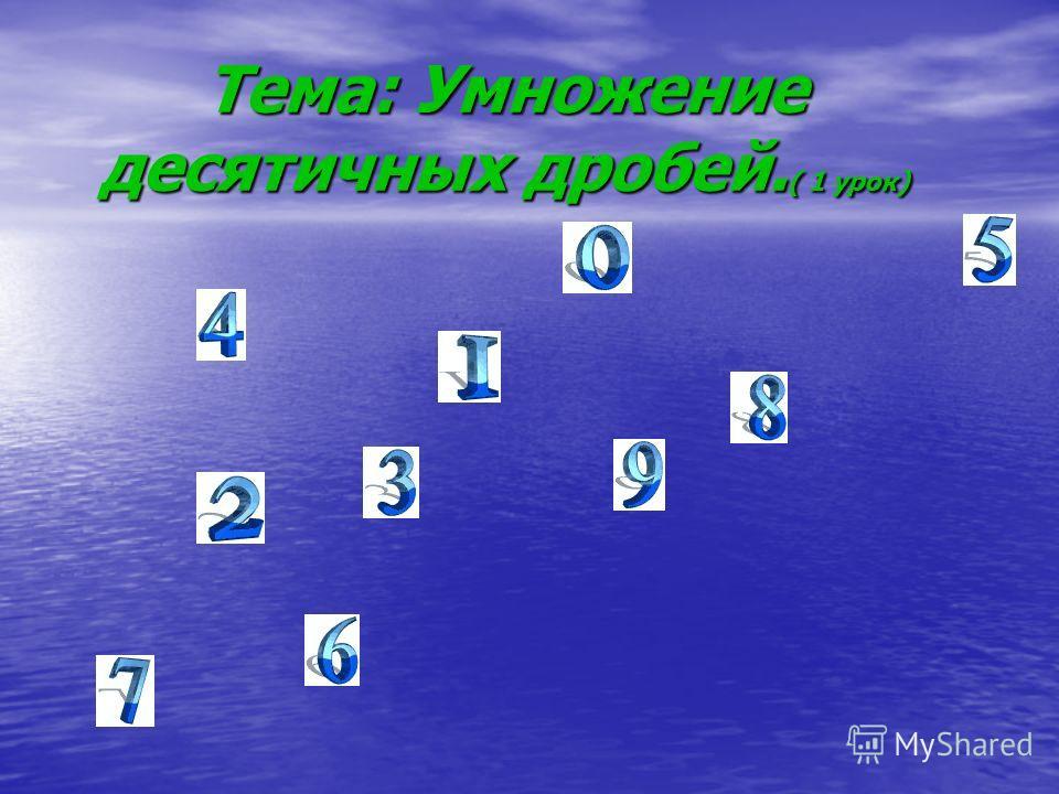 Тема: Умножение десятичных дробей. ( 1 урок)
