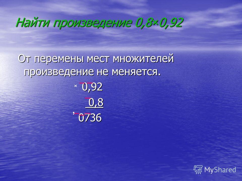 Найти произведение 0,8×0,92 От перемены мест множителей произведение не меняется. От перемены мест множителей произведение не меняется. 0,92 0,92 0,8 0,8 0736 0736 ×,