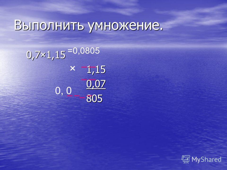 Выполнить умножение. 0,7×1,15 0,7×1,15 1,15 1,15 0,07 0,07 805 805 × 0, 0 =0,0805