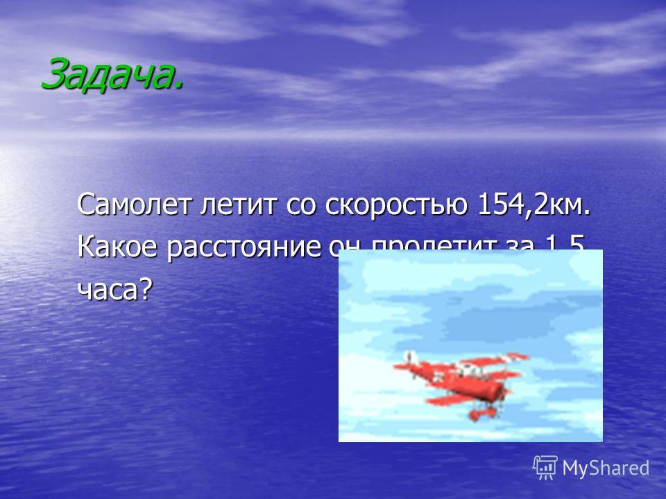 Задача. Самолет летит со скоростью 154,2км. Самолет летит со скоростью 154,2км. Какое расстояние он пролетит за 1,5 Какое расстояние он пролетит за 1,5 часа? часа?