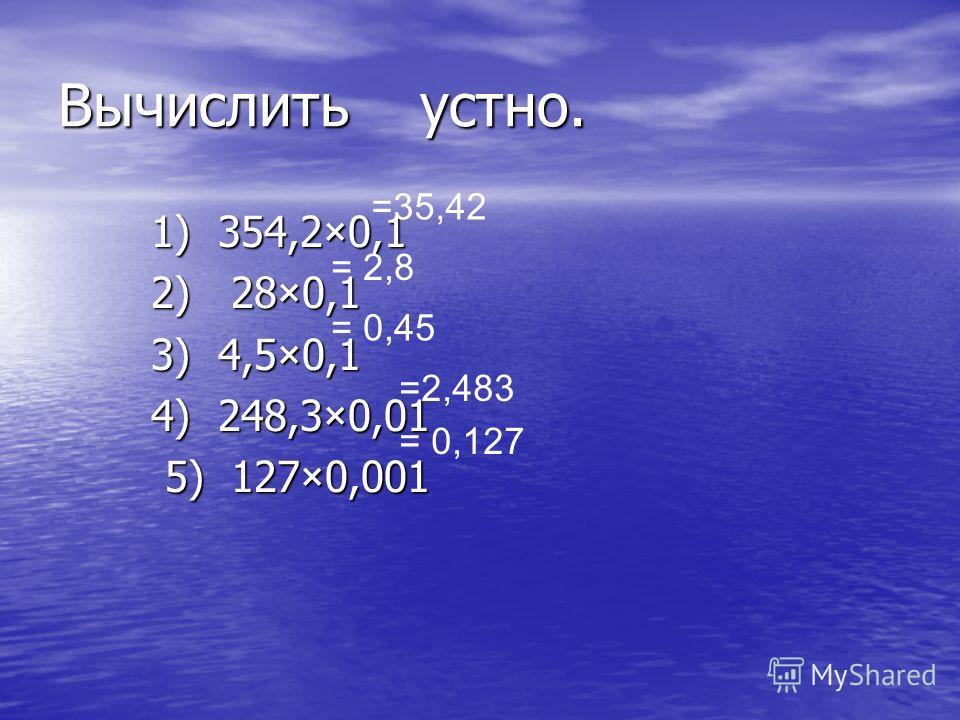 Вычислить устно. 1) 354,2×0,1 1) 354,2×0,1 2) 28×0,1 2) 28×0,1 3) 4,5×0,1 3) 4,5×0,1 4) 248,3×0,01 4) 248,3×0,01 5) 127×0,001 5) 127×0,001 =35,42 = 2,8 = 0,45 =2,483 = 0,127