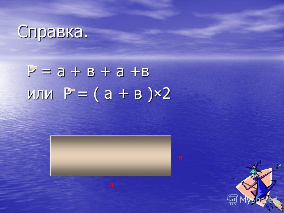 Справка. Р = а + в + а +в Р = а + в + а +в или Р = ( а + в )×2 или Р = ( а + в )×2 в а