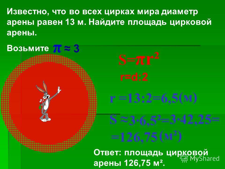 Известно, что во всех цирках мира диаметр арены равен 13 м. Найдите площадь цирковой арены. Возьмите π 3 S= πr² r =13:2= r=d:2 6,5 (м) S 36,5 ² = 342,25= =126,75 (м²) Ответ: площадь цирковой арены 126,75 м².