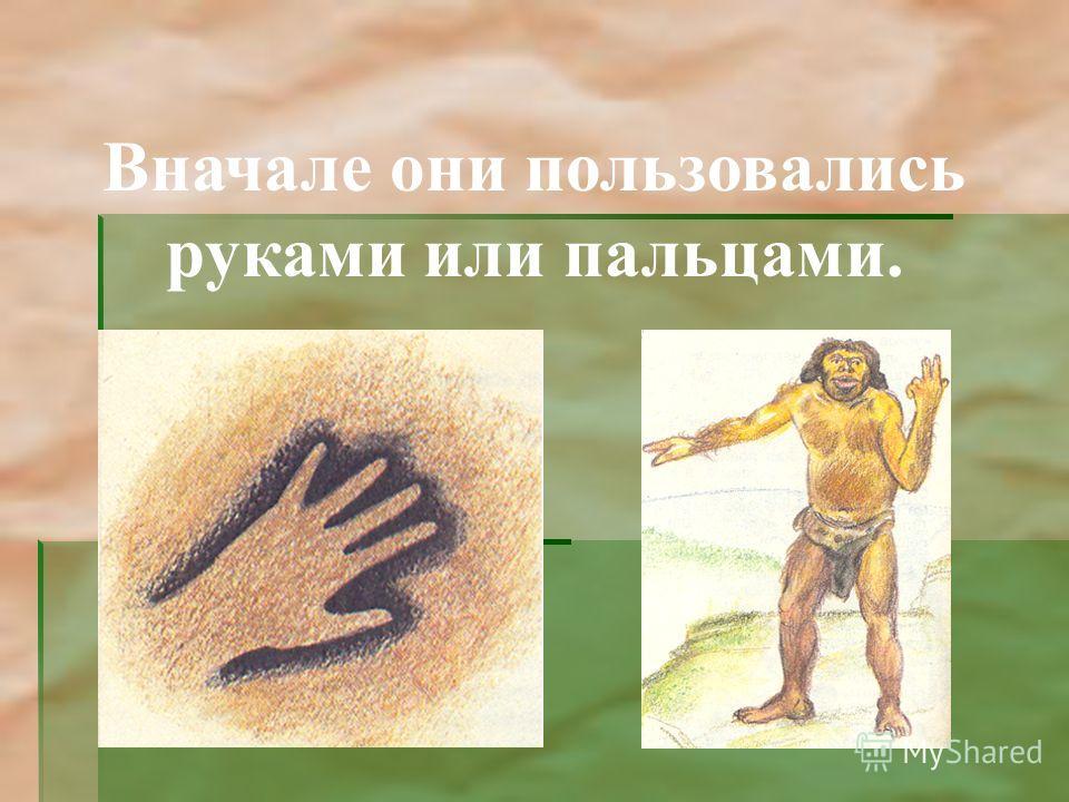 Вначале они пользовались руками или пальцами.