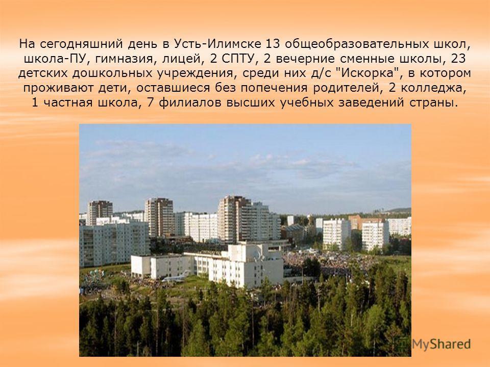 На сегодняшний день в Усть-Илимске 13 общеобразовательных школ, школа-ПУ, гимназия, лицей, 2 СПТУ, 2 вечерние сменные школы, 23 детских дошкольных учреждения, среди них д/с