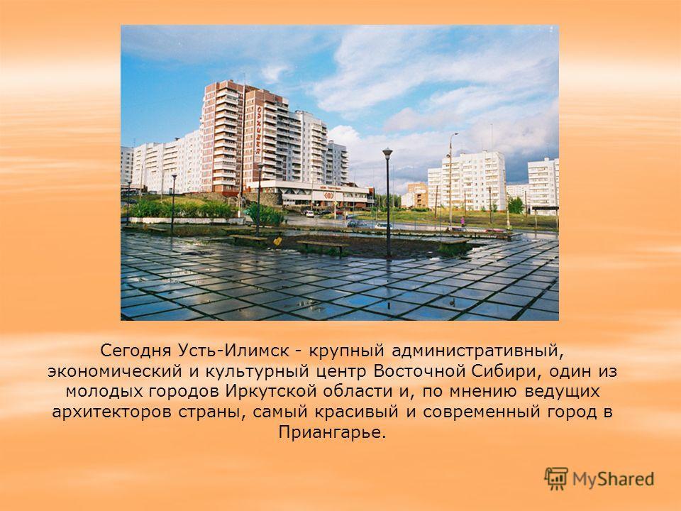 Сегодня Усть-Илимск - крупный административный, экономический и культурный центр Восточной Сибири, один из молодых городов Иркутской области и, по мнению ведущих архитекторов страны, самый красивый и современный город в Приангарье.
