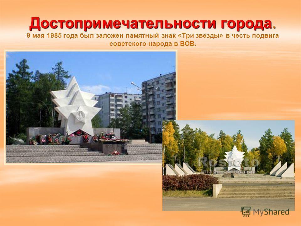 Достопримечательности города. Достопримечательности города. 9 мая 1985 года был заложен памятный знак «Три звезды» в честь подвига советского народа в ВОВ.