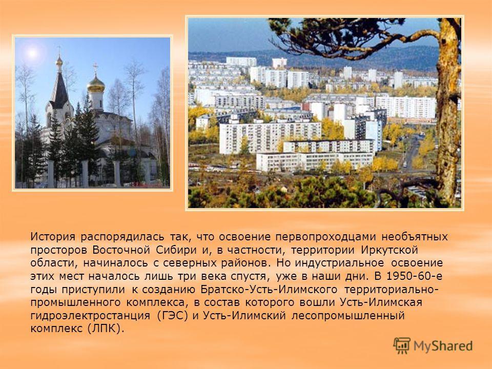 История распорядилась так, что освоение первопроходцами необъятных просторов Восточной Сибири и, в частности, территории Иркутской области, начиналось с северных районов. Но индустриальное освоение этих мест началось лишь три века спустя, уже в наши