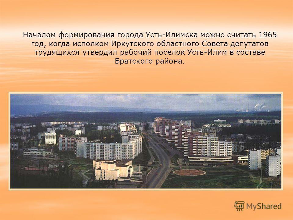 Началом формирования города Усть-Илимска можно считать 1965 год, когда исполком Иркутского областного Совета депутатов трудящихся утвердил рабочий поселок Усть-Илим в составе Братского района.