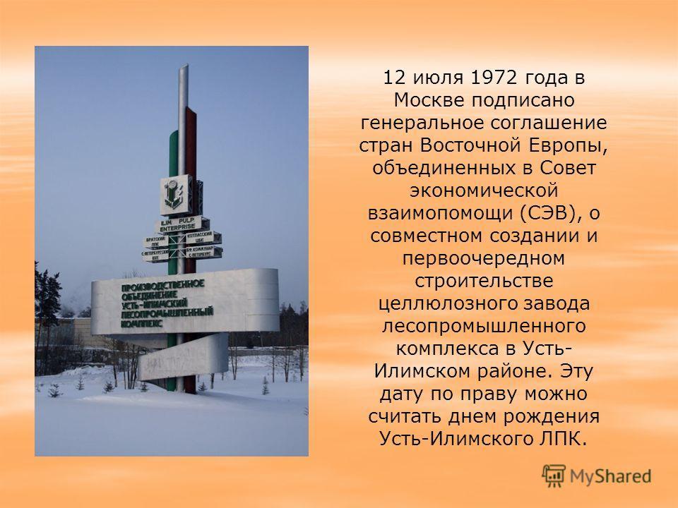 12 июля 1972 года в Москве подписано генеральное соглашение стран Восточной Европы, объединенных в Совет экономической взаимопомощи (СЭВ), о совместном создании и первоочередном строительстве целлюлозного завода лесопромышленного комплекса в Усть- Ил