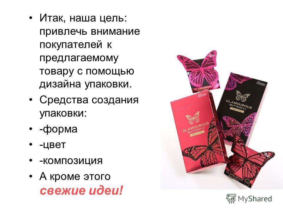 Итак, наша цель: привлечь внимание покупателей к предлагаемому товару с помощью дизайна упаковки. Средства создания упаковки: -форма -цвет -композиция А кроме этого свежие идеи!