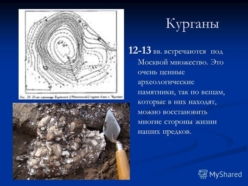 Курганы 12-13 вв. встречаются под Москвой множество. Это очень ценные археологические памятники, так по вещам, которые в них находят, можно восстановить многие стороны жизни наших предков.