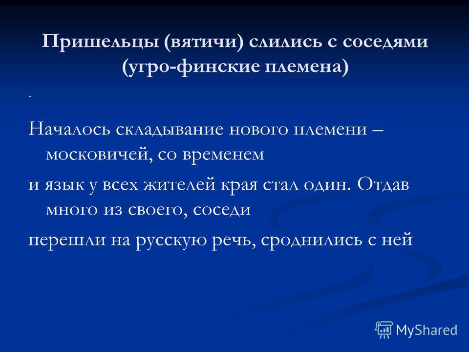 Пришельцы (вятичи) слились с соседями (угро-финские племена) Началось складывание нового племени – московичей, со временем и язык у всех жителей края стал один. Отдав много из своего, соседи перешли на русскую речь, сроднились с ней.