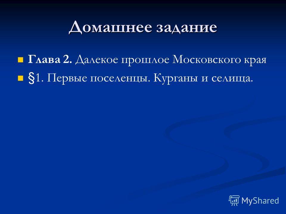Домашнее задание Глава 2. Далекое прошлое Московского края §1. Первые поселенцы. Курганы и селища.