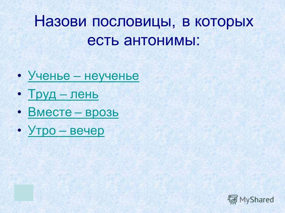 Назови пословицы, в которых есть антонимы: Ученье – неученье Труд – лень Вместе – врозь Утро – вечер