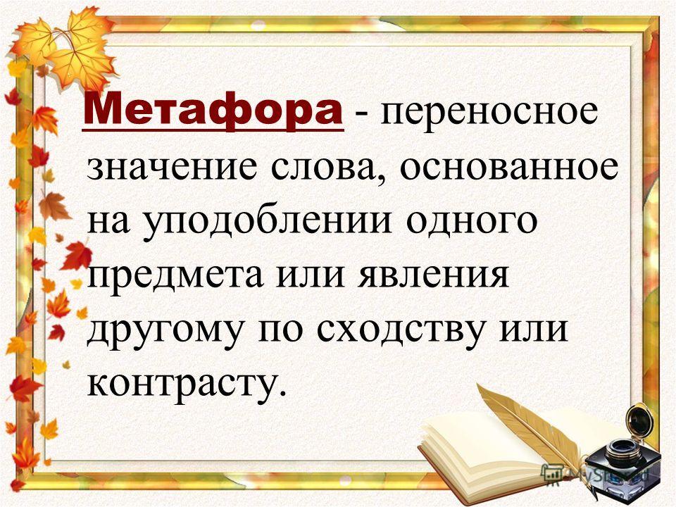 Метафора - переносное значение слова, основанное на уподоблении одного предмета или явления другому по сходству или контрасту.
