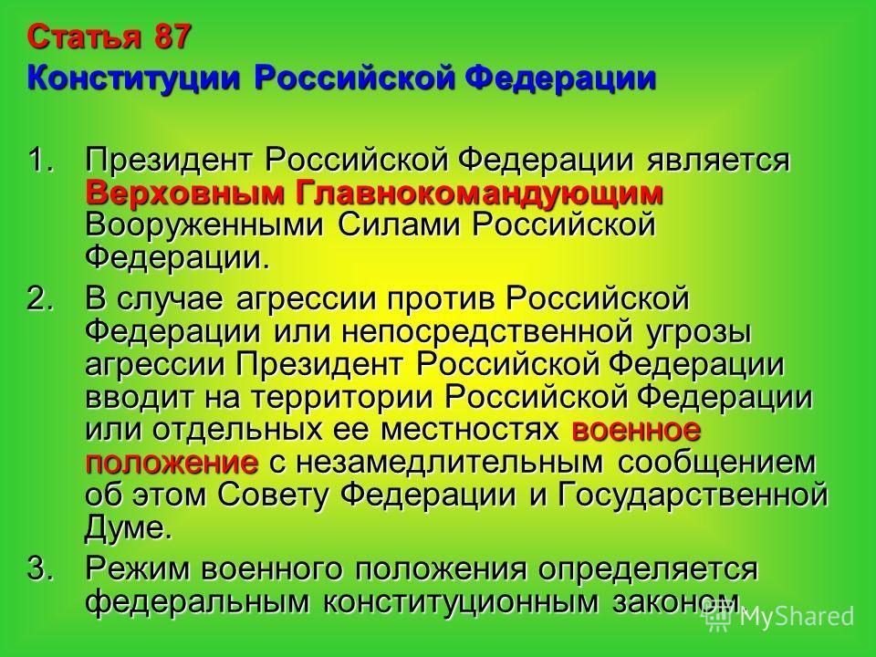 Статья 87 Конституции Российской Федерации 1.Президент Российской Федерации является Верховным Главнокомандующим Вооруженными Силами Российской Федерации. 2.В случае агрессии против Российской Федерации или непосредственной угрозы агрессии Президент